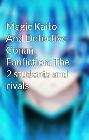 Magic Kaito And Detective Conan Fanfiction: The 2 students and rivals by Anonymous_Hacks