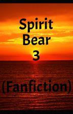 Spirit Bear 3 (A fanfic) by AlyssaSmith979