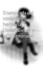 Enamorada del novio de mi hermana [Justin Bieber y tu] by whxneedsyxu