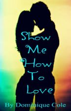 Show Me How To Love by Dominiquetress