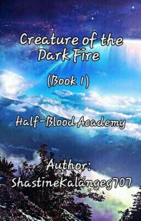 CREATURE OF THE DARK FIRE (Book 1): HALF-BLOOD ACADEMY by ShastineKalangeg707
