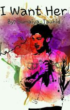 I Want Her ( Completed ) L.T by sumaiya_tauhid