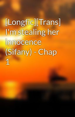 [Longfic][Trans] I'm stealing her innocence (Sifany) - Chap 1