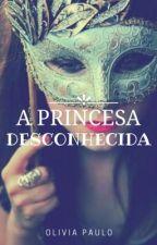 A princesa desconhecida  by olivia_paulo