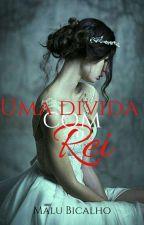 Uma Dívida Com O Rei... by Malu_Bicalho_Duque