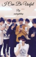 Bts x reader - I can be useful  by canbighitstop