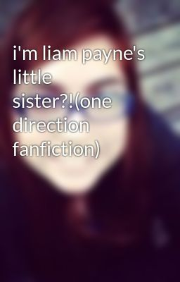 i'm liam payne's little sister?!(one direction fanfiction)