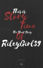 This is StoryTime (the Short Story Of RILEYGIRL39) by CUniQue_Love