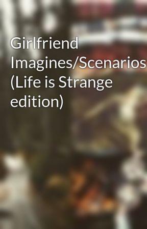 Girlfriend Imagines/Scenarios (Life is Strange edition) by kodithekitchensink