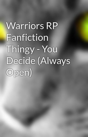Warriors RP Fanfiction Thingy - You Decide (Always Open) by PurpleDragon2003