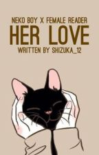 Her Love || Neko Boy X Fem! Reader || by Shizuka_12