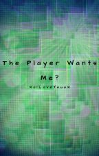 The Player Wants Me?! by XoILoveYouoX