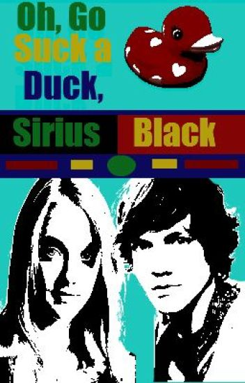 Oh go Suck a Duck, Sirius Black