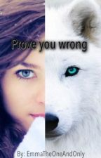 Prove you wrong by EmmaTheOneAndOnly