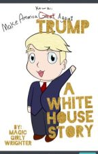 Trump Tales: A White House Story by MagicGirlyWriter