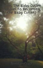 Being The Baby Cullen (Sequel to Becoming the Baby Cullen) by AlexisLuvsOneD