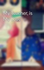 My Teacher, is My Love by mutiaraa__