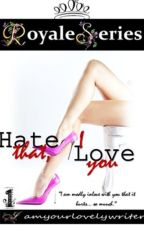 Royale Series 1: HATE THAT I LOVE YOU (COMPLETED) by iamyourlovelywriter
