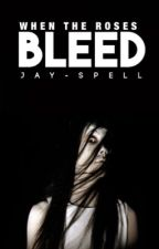 When The Roses Bleed by Jay-spell