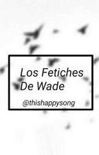 Los Fetiches de Wade. by ThisHappySong