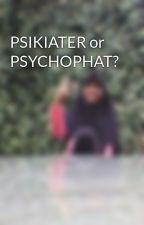 PSIKIATER or PSYCHOPHAT? by Az-Zahra603