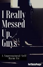I Really Messed Up, Guys: A Supernatural Self Harm Fic by paiglicious