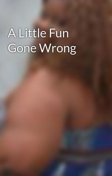 A Little Fun Gone Wrong by DakeshaNewAttitudeGr