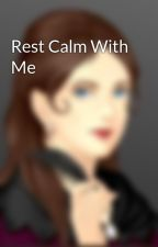 Rest Calm With Me by ElanRae22416