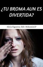¿TU BROMA AUN ES DIVERTIDA? by MokaminLP