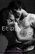 Bad ? Et alors ! Tome 2 by zoelamirand