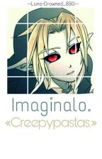 Imaginalo. «Creepypastas.» © by --Luna-Drowned_890--
