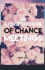 The Consequences of Chance Meetings  by rose-elle