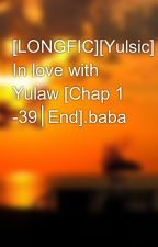 [LONGFIC][Yulsic] In love with Yulaw [Chap 1 -39│End].baba by nhok_dontcry
