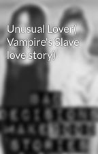 Unusual Lover( Vampire's Slave love story) by panda_bearxx