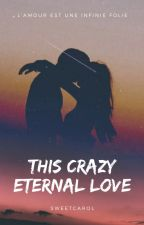 This Crazy Eternal Love (L'amour est une infinie folie #2) by sweetcarol