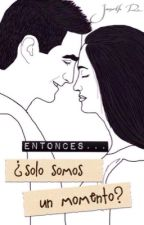 Entonces...¿SOLO SOMOS UN MOMENTO? by JanethRomero6