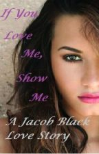 If You Love Me, Show Me (A Jacob Black Love Story) (ON HOLD) by LynetteStandingRock