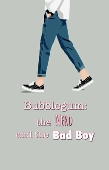Bubble Gum:The Nerd and The Bad Boy