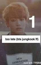 Too Late~ Book 1 (Jungkook Bts FF) by Army14Trash