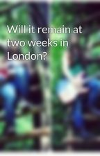 Will it remain at two weeks in London? by LittleLeprechaun98