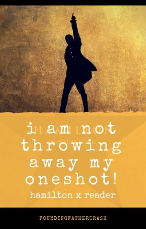 I am not throwing away my oneshot! (Hamilton x Reader) by FoundingFatherTrash