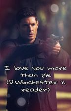 I love you more than pie (Dean Winchester x Reader) by Krzy_Gamer