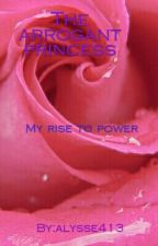 The arrogant princess :my rise to power by alysse413