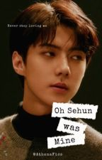 [COMPLETE] OH SEHUN was MINE  by AthenaFics
