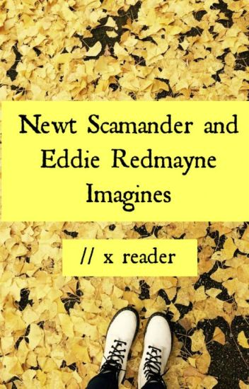 Newt Scamander and Eddie Redmayne Imagines // x reader - ✘ Iz
