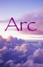 Arc: The Second Book of The Angel Trilogy by dreamsmadereal