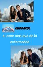 EL Amor mas aya de la enfermedad (RUGGAROL) by NereaMateuCantero