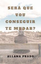 Será Que Vou Conseguir Te Mudar? (Romance Gay) by AllanaCPrado