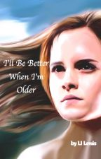 I'll Be Better When I'm Older by ljlewis