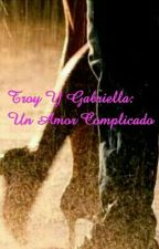 Troy Y Gabriella:Un amor Complicado by _MichelleLynch